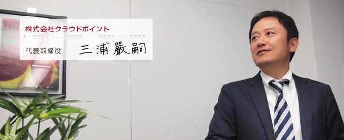 株式会社クラウドポイント 代表取締役 三浦巖嗣